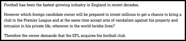 Football has been the fastest growing industry in England in recent decades. However which foreign candidate owner will be prepared to invest millions to get a chance to bring a club to the Premier League and at the same time accept acts of vandalism against his property and intrusion in his private life, wherever in the world he/she lives? Therefore the owner demands that the EFL acquires his football club.